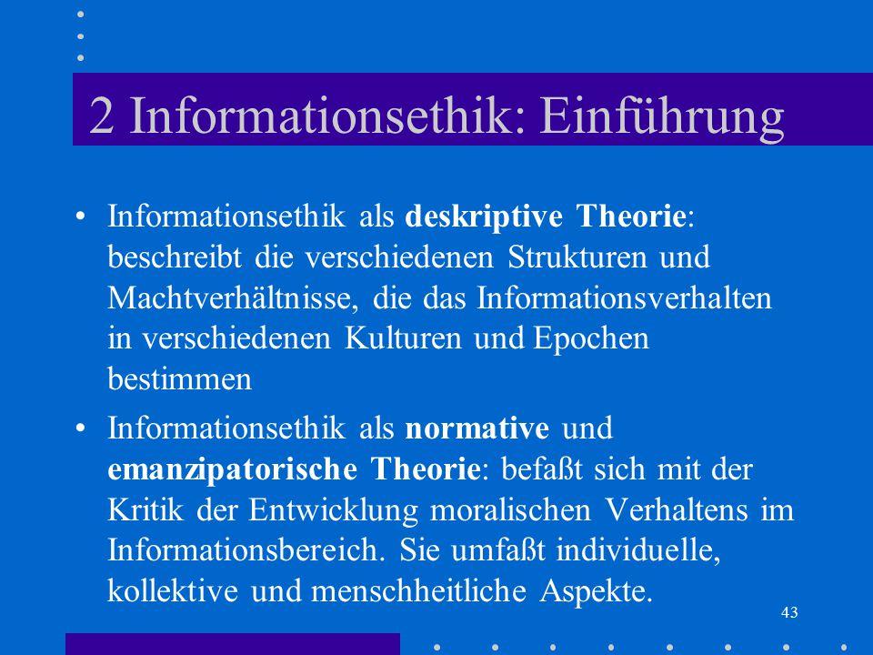 43 2 Informationsethik: Einführung Informationsethik als deskriptive Theorie: beschreibt die verschiedenen Strukturen und Machtverhältnisse, die das I