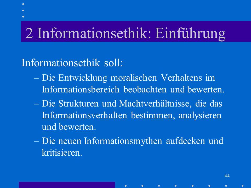 44 2 Informationsethik: Einführung Informationsethik soll: –Die Entwicklung moralischen Verhaltens im Informationsbereich beobachten und bewerten. –Di