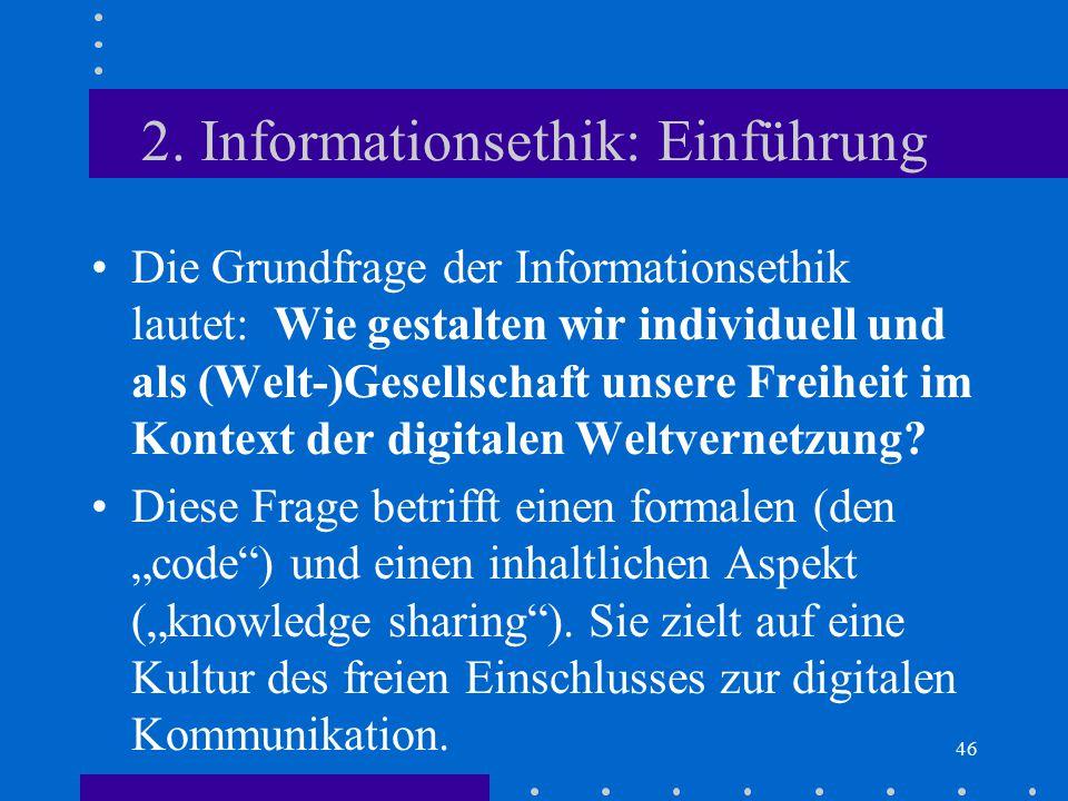 46 2. Informationsethik: Einführung Die Grundfrage der Informationsethik lautet: Wie gestalten wir individuell und als (Welt-)Gesellschaft unsere Frei