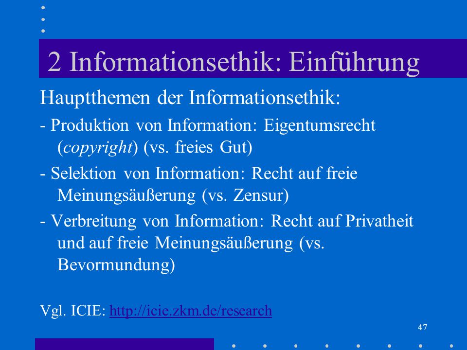 47 2 Informationsethik: Einführung Hauptthemen der Informationsethik: - Produktion von Information: Eigentumsrecht (copyright) (vs. freies Gut) - Sele