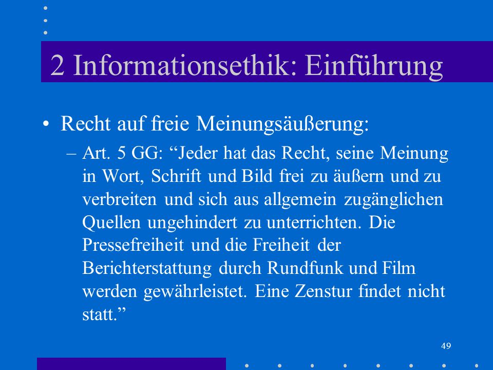 """49 2 Informationsethik: Einführung Recht auf freie Meinungsäußerung: –Art. 5 GG: """"Jeder hat das Recht, seine Meinung in Wort, Schrift und Bild frei zu"""