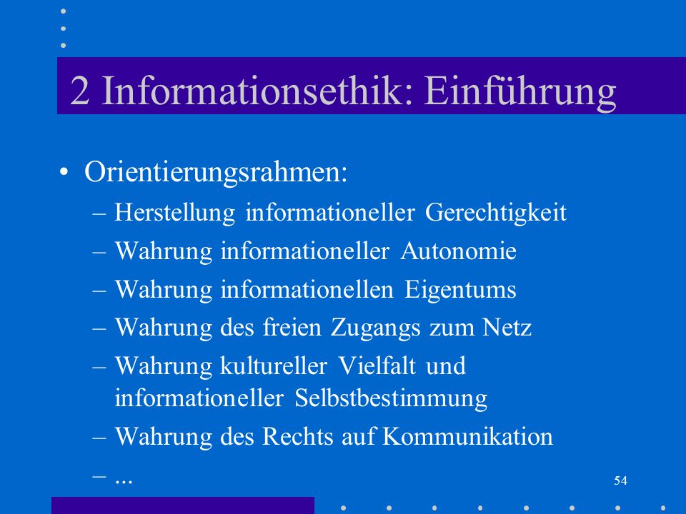 54 2 Informationsethik: Einführung Orientierungsrahmen: –Herstellung informationeller Gerechtigkeit –Wahrung informationeller Autonomie –Wahrung infor