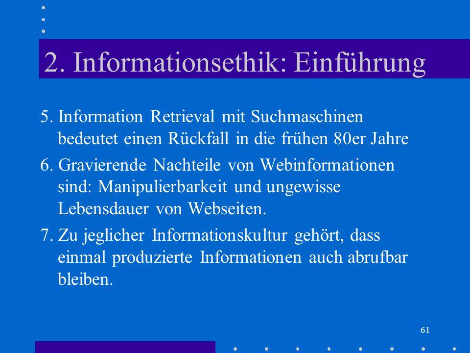 61 2. Informationsethik: Einführung 5. Information Retrieval mit Suchmaschinen bedeutet einen Rückfall in die frühen 80er Jahre 6. Gravierende Nachtei