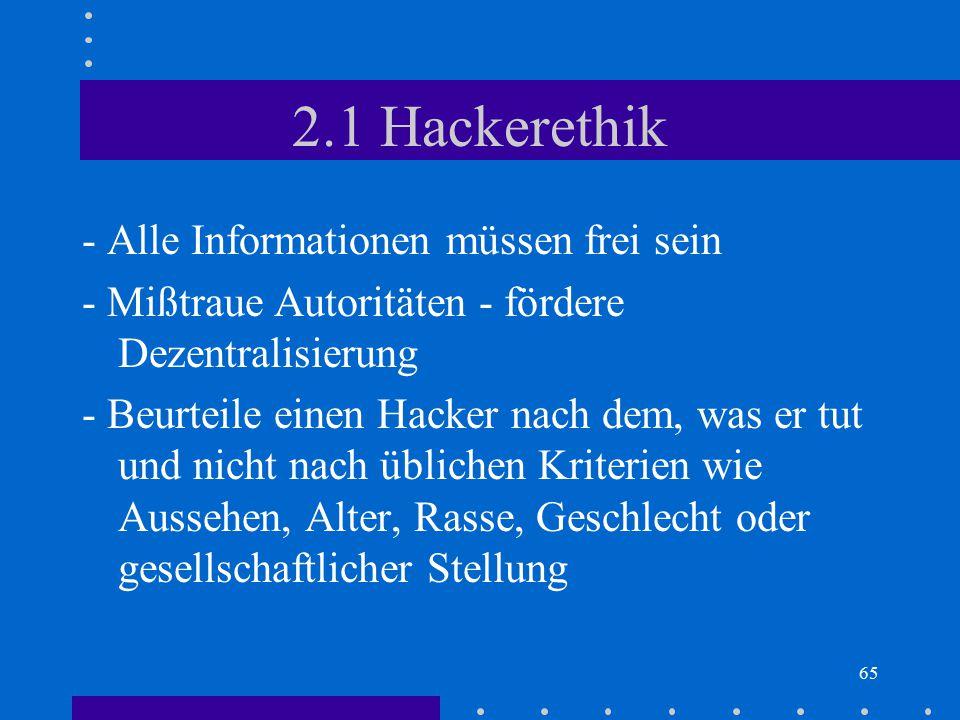 65 2.1 Hackerethik - Alle Informationen müssen frei sein - Mißtraue Autoritäten - fördere Dezentralisierung - Beurteile einen Hacker nach dem, was er