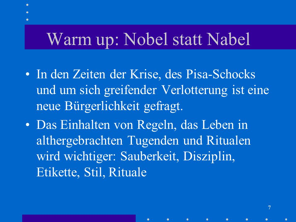 7 Warm up: Nobel statt Nabel In den Zeiten der Krise, des Pisa-Schocks und um sich greifender Verlotterung ist eine neue Bürgerlichkeit gefragt. Das E
