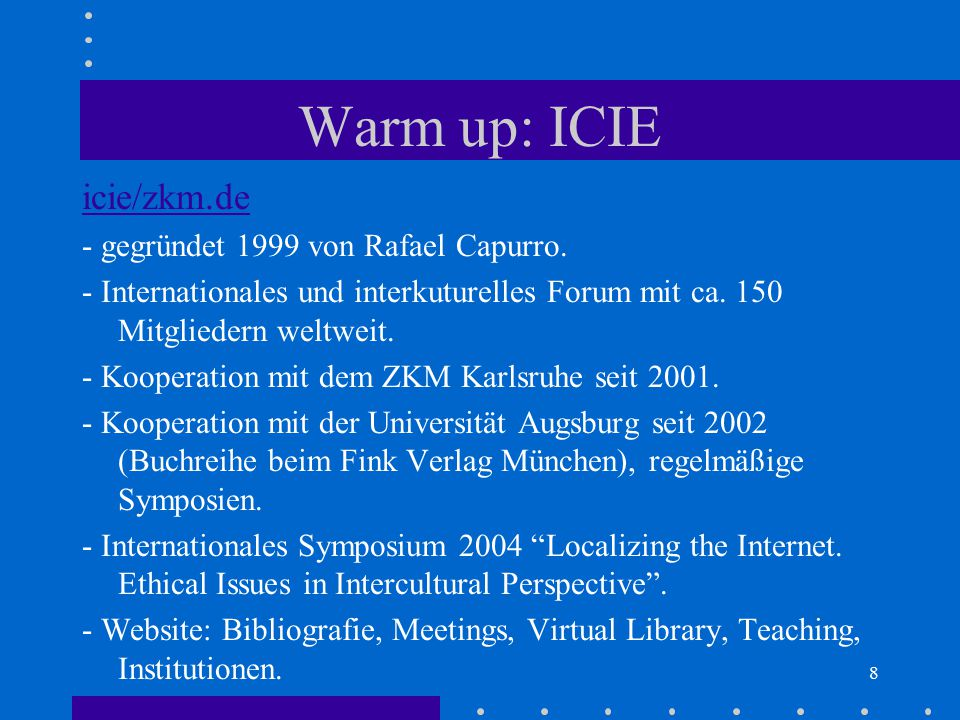 8 Warm up: ICIE icie/zkm.de - gegründet 1999 von Rafael Capurro. - Internationales und interkuturelles Forum mit ca. 150 Mitgliedern weltweit. - Koope
