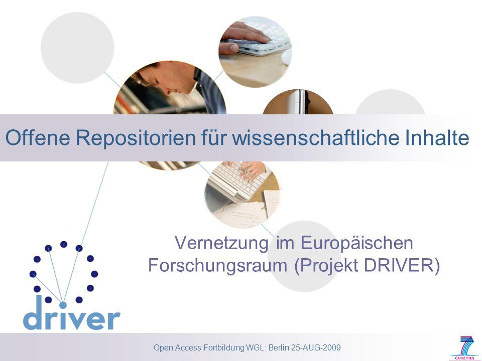 Open Access Fortbildung WGL: Berlin 25-AUG-2009 Offene Repositorien für wissenschaftliche Inhalte Vernetzung im Europäischen Forschungsraum (Projekt DRIVER)