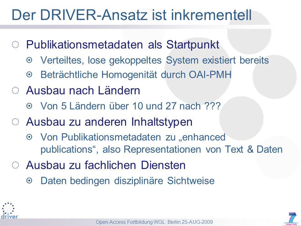 Open Access Fortbildung WGL: Berlin 25-AUG-2009 Der DRIVER-Ansatz ist inkrementell Publikationsmetadaten als Startpunkt Verteiltes, lose gekoppeltes System existiert bereits Beträchtliche Homogenität durch OAI-PMH Ausbau nach Ländern Von 5 Ländern über 10 und 27 nach .