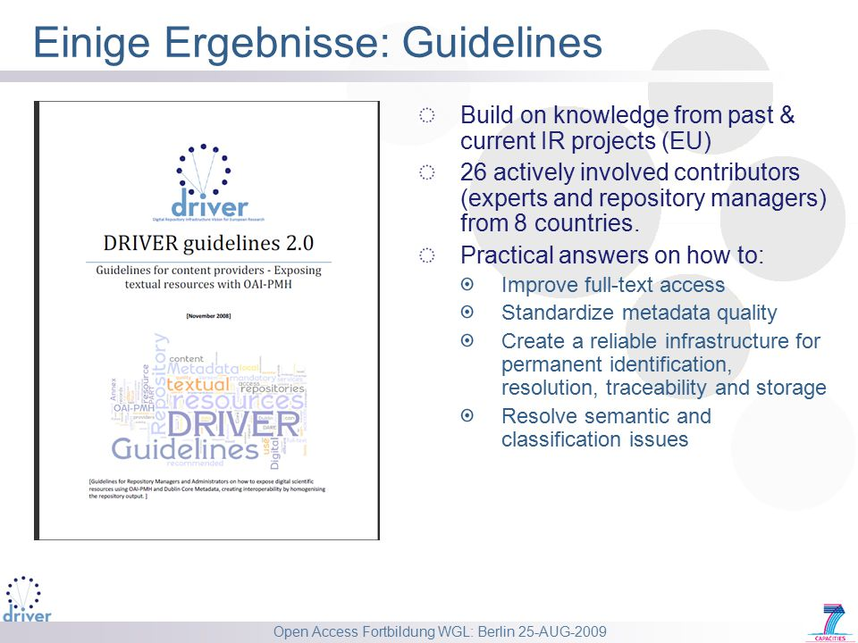 Open Access Fortbildung WGL: Berlin 25-AUG-2009 Einige Ergebnisse: Guidelines Build on knowledge from past & current IR projects (EU) 26 actively involved contributors (experts and repository managers) from 8 countries.