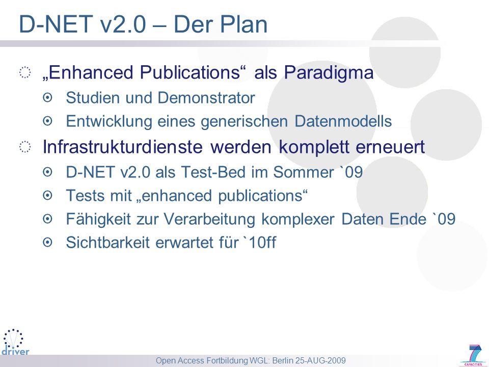 """Open Access Fortbildung WGL: Berlin 25-AUG-2009 D-NET v2.0 – Der Plan """"Enhanced Publications als Paradigma Studien und Demonstrator Entwicklung eines generischen Datenmodells Infrastrukturdienste werden komplett erneuert D-NET v2.0 als Test-Bed im Sommer `09 Tests mit """"enhanced publications Fähigkeit zur Verarbeitung komplexer Daten Ende `09 Sichtbarkeit erwartet für `10ff"""