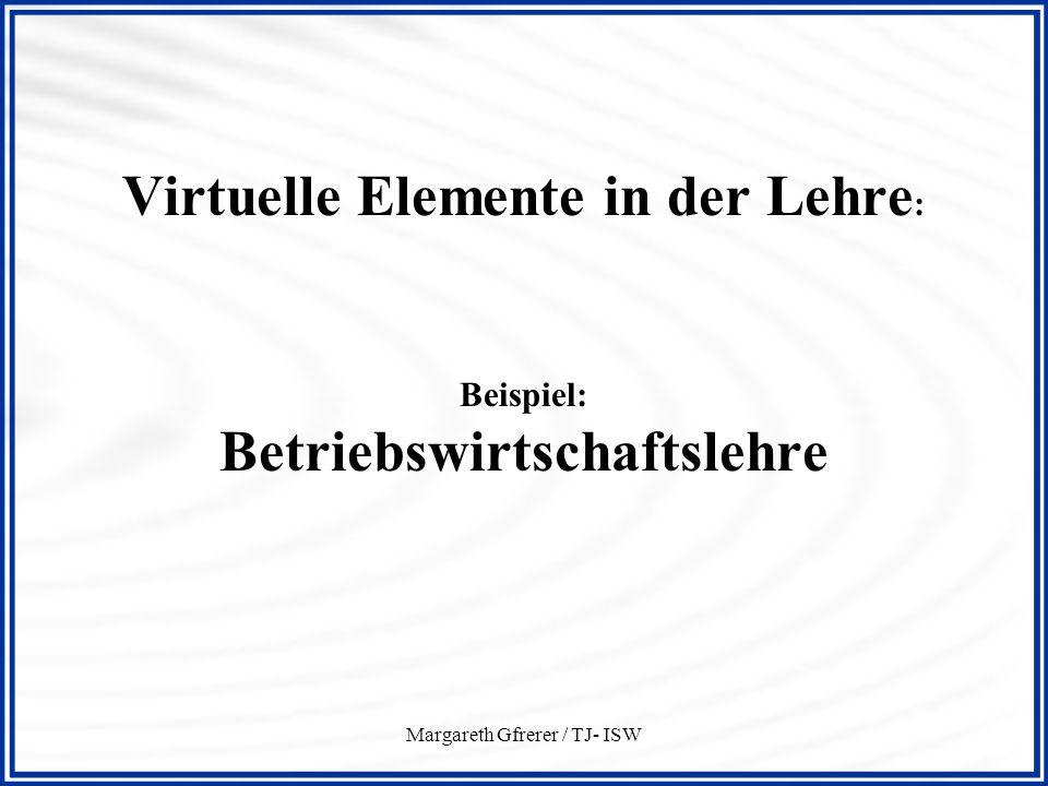Margareth Gfrerer / TJ- ISW Virtuelle Elemente in der Lehre : Beispiel: Betriebswirtschaftslehre