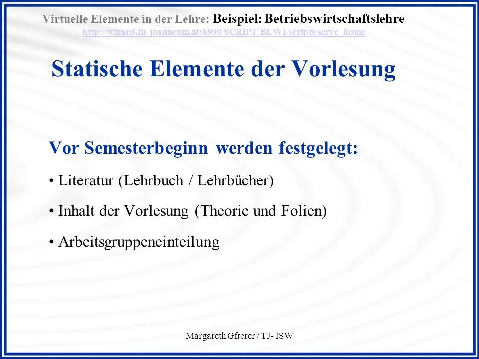 Margareth Gfrerer / TJ- ISW Virtuelle Elemente in der Lehre: Beispiel: Betriebswirtschaftslehre http://wizard.fh-joanneum.at:8900/SCRIPT/BLW1/scripts/serve_home Dynamische Elemente der Vorlesung http://wizard.fh-joanneum.at:8900/SCRIPT/BLW1/scripts/serve_home Vor Beginn der Vorlesung Kalender wird aktualisiert Wörter ins Glossary eingetragen Aufgabenanweisungen in die Dropbox gestellt Selftests werden erstellt bzw erweitert