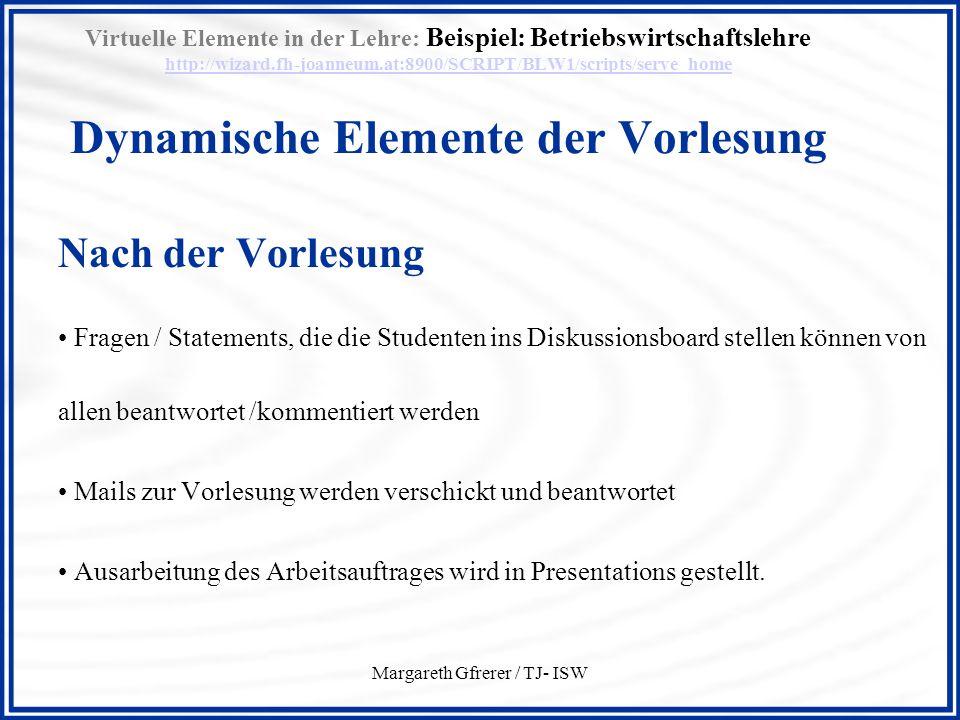 Margareth Gfrerer / TJ- ISW Virtuelle Elemente in der Lehre: Beispiel: Betriebswirtschaftslehre http://wizard.fh-joanneum.at:8900/SCRIPT/BLW1/scripts/serve_home Dynamische Elemente der Vorlesung http://wizard.fh-joanneum.at:8900/SCRIPT/BLW1/scripts/serve_home Nach der Vorlesung Fragen / Statements, die die Studenten ins Diskussionsboard stellen können von allen beantwortet /kommentiert werden Mails zur Vorlesung werden verschickt und beantwortet Ausarbeitung des Arbeitsauftrages wird in Presentations gestellt.