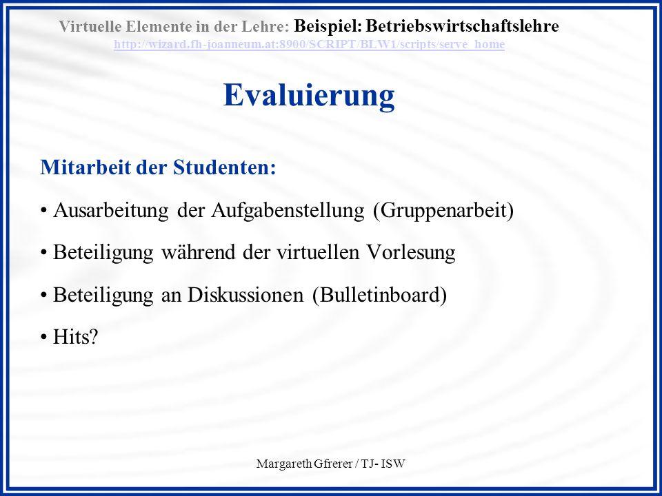 Margareth Gfrerer / TJ- ISW Virtuelle Elemente in der Lehre: Beispiel: Betriebswirtschaftslehre http://wizard.fh-joanneum.at:8900/SCRIPT/BLW1/scripts/serve_home Evaluierung http://wizard.fh-joanneum.at:8900/SCRIPT/BLW1/scripts/serve_home 57 % Kommunikation direkt mit dem Vortragenden Davon: –17 % einmal –35 % öfter –43 % regelmäßig 98 % Kommunikation mit anderen Studierenden Davon: –2 % einmal –7 % öfter –91 % regelmäßig Vorlesung – dynamische Elemente (lt.