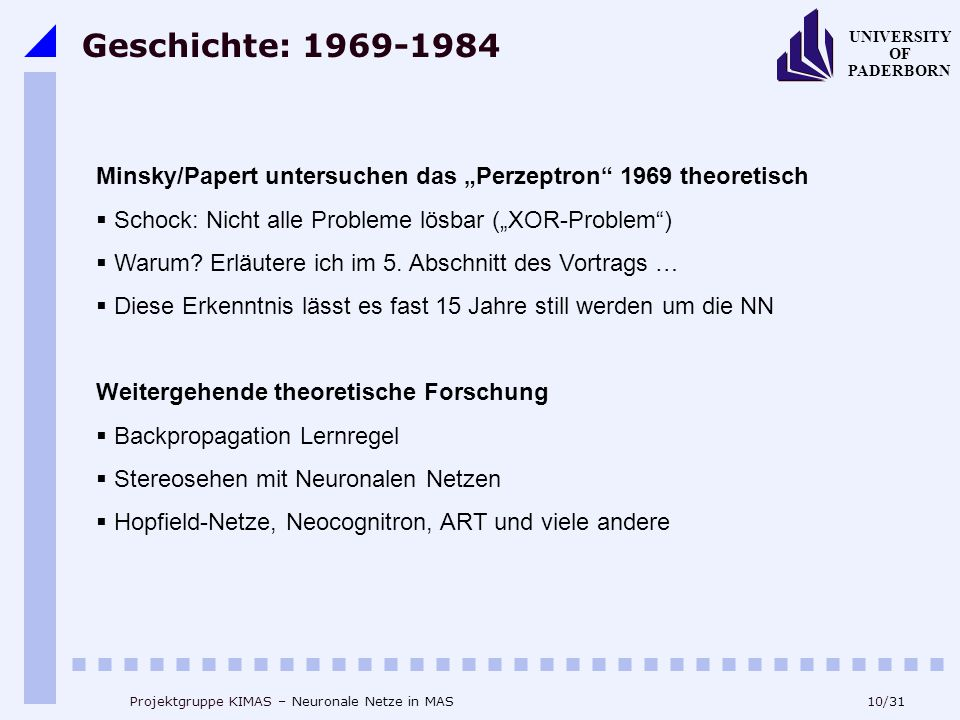 """10/31 UNIVERSITY OF PADERBORN Projektgruppe KIMAS – Neuronale Netze in MAS Geschichte: 1969-1984 Minsky/Papert untersuchen das """"Perzeptron 1969 theoretisch  Schock: Nicht alle Probleme lösbar (""""XOR-Problem )  Warum."""