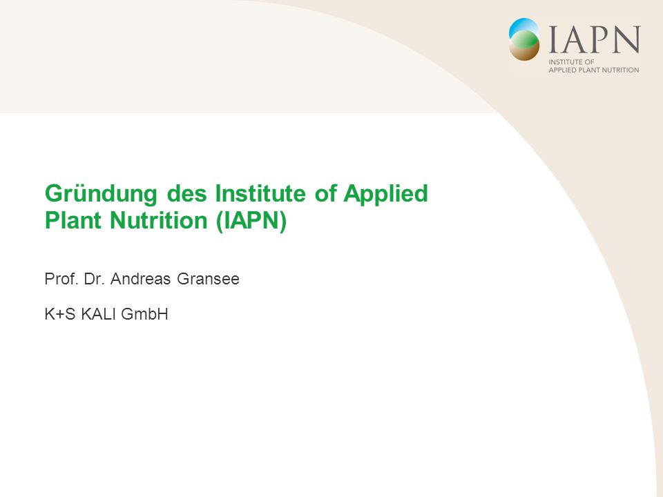 Gründung des Institute of Applied Plant Nutrition (IAPN) Prof. Dr. Andreas Gransee K+S KALI GmbH