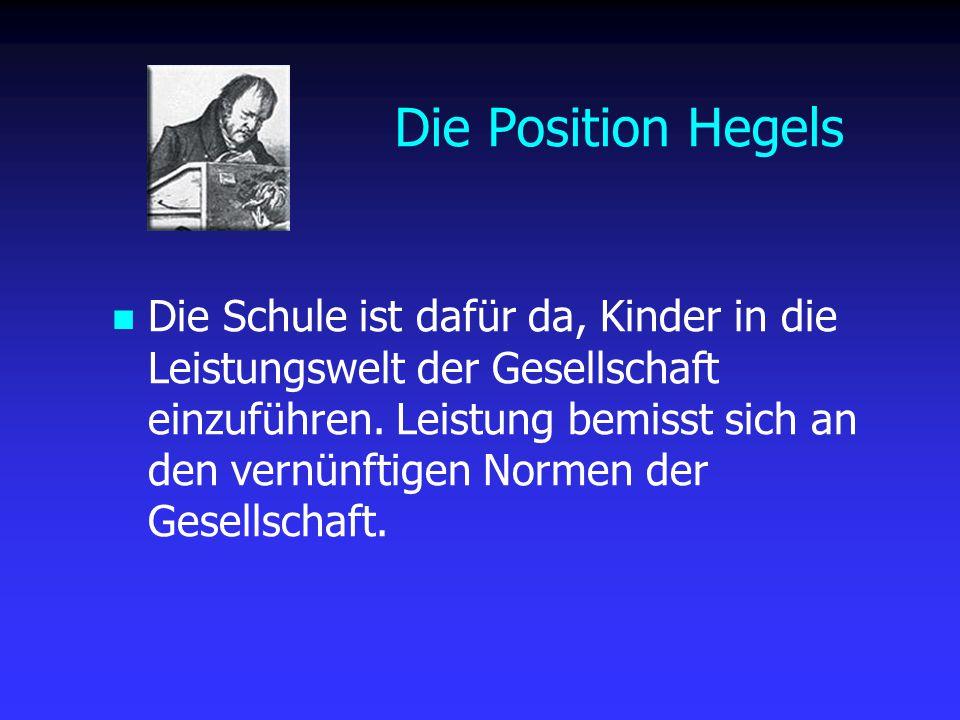 Die Position Hegels Die Schule ist dafür da, Kinder in die Leistungswelt der Gesellschaft einzuführen. Leistung bemisst sich an den vernünftigen Norme
