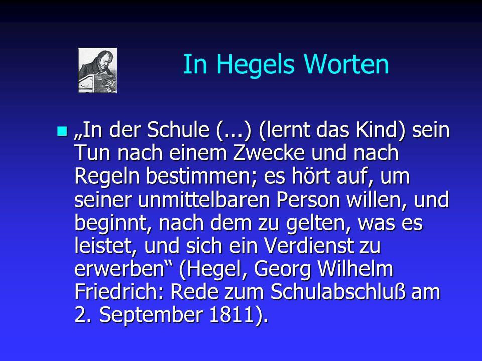 """In Hegels Worten """"In der Schule (...) (lernt das Kind) sein Tun nach einem Zwecke und nach Regeln bestimmen; es hört auf, um seiner unmittelbaren Pers"""