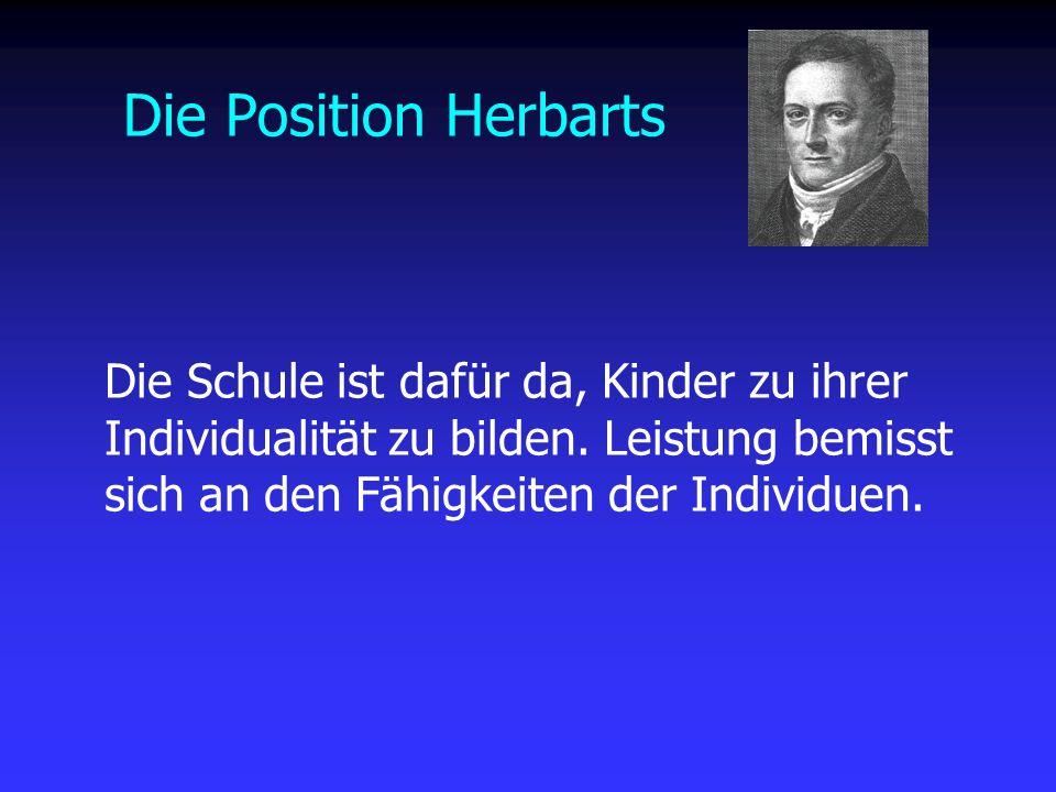 Die Position Herbarts Die Schule ist dafür da, Kinder zu ihrer Individualität zu bilden. Leistung bemisst sich an den Fähigkeiten der Individuen.