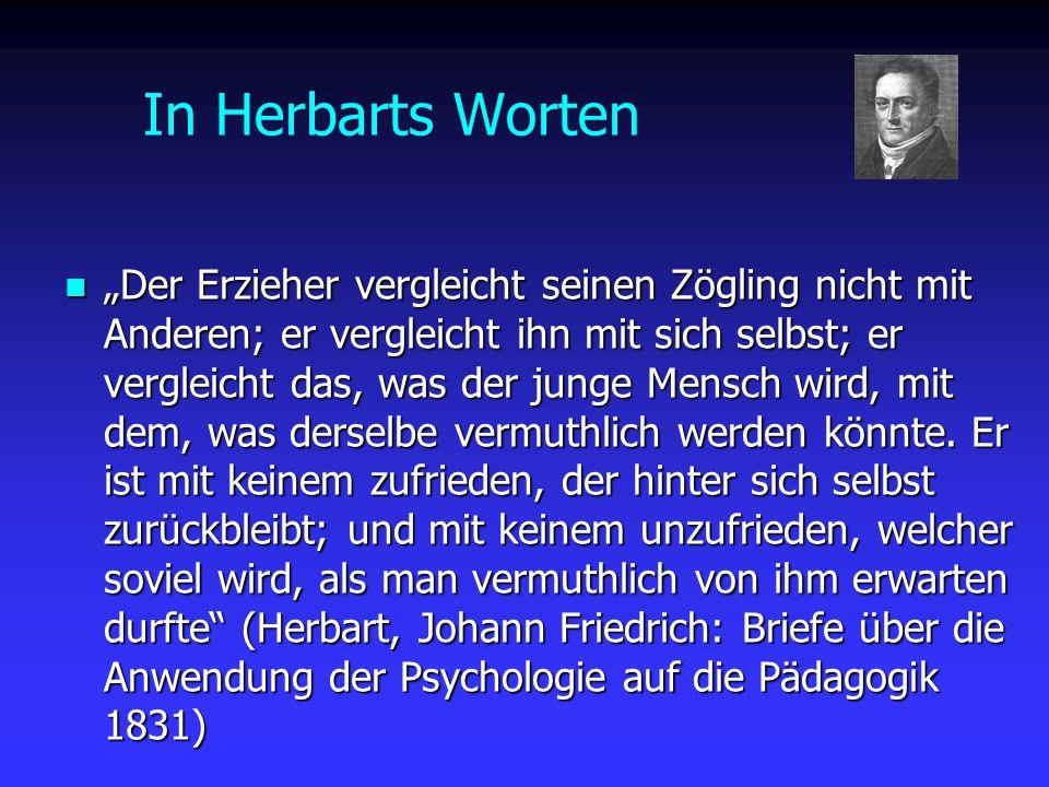 """In Herbarts Worten """"Der Erzieher vergleicht seinen Zögling nicht mit Anderen; er vergleicht ihn mit sich selbst; er vergleicht das, was der junge Mens"""