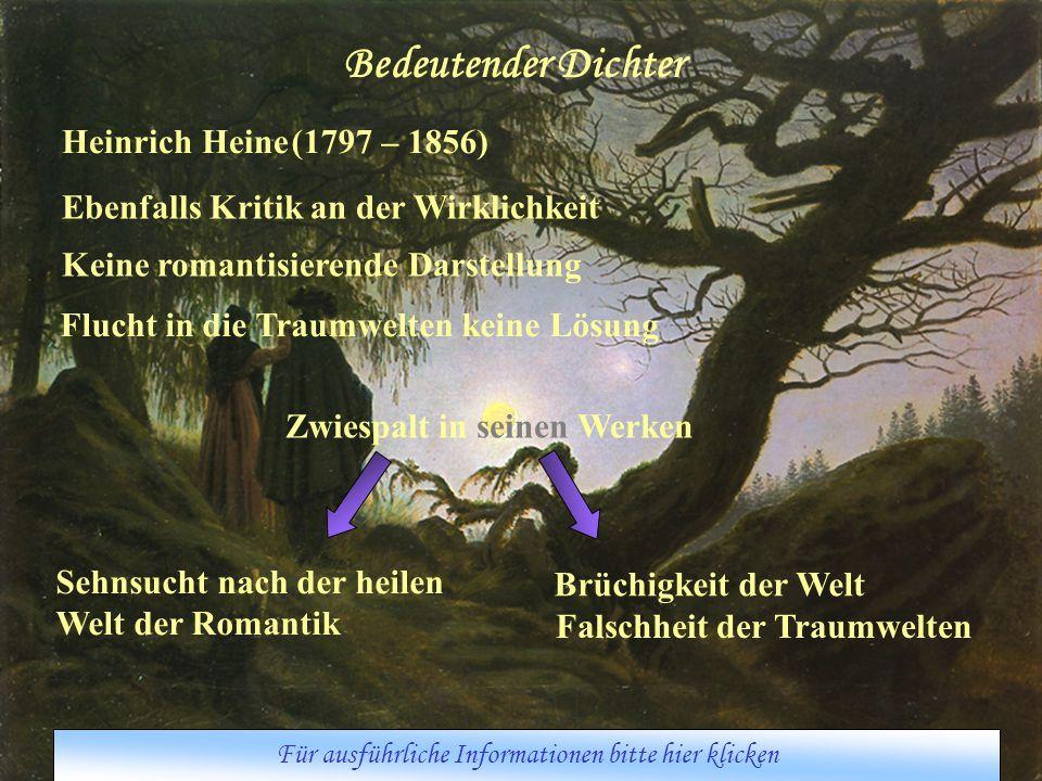 Bedeutender Dichter Heinrich Heine(1797 – 1856) Ebenfalls Kritik an der Wirklichkeit Keine romantisierende Darstellung Flucht in die Traumwelten keine Lösung Zwiespalt in seinen Werken Sehnsucht nach der heilen Welt der Romantik Brüchigkeit der Welt Falschheit der Traumwelten Für ausführliche Informationen bitte hier klicken