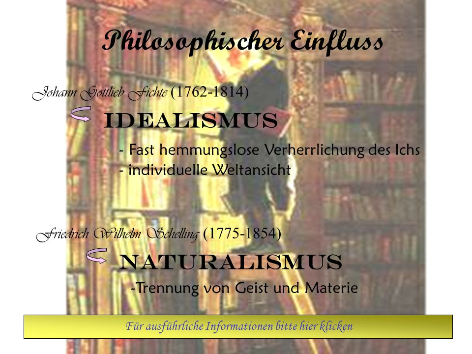 Philosophischer Einfluss Johann Gottlieb Fichte (1762-1814) Idealismus - Fast hemmungslose Verherrlichung des Ichs - individuelle Weltansicht Friedrich Wilhelm Schelling (1775-1854) Naturalismus -Trennung von Geist und Materie Für ausführliche Informationen bitte hier klicken