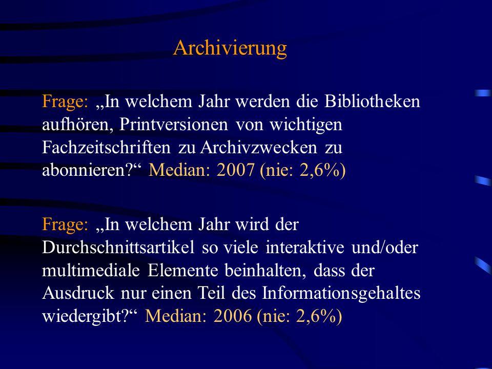 """Archivierung Frage: """"In welchem Jahr werden die Bibliotheken aufhören, Printversionen von wichtigen Fachzeitschriften zu Archivzwecken zu abonnieren? Median: 2007 (nie: 2,6%) Frage: """"In welchem Jahr wird der Durchschnittsartikel so viele interaktive und/oder multimediale Elemente beinhalten, dass der Ausdruck nur einen Teil des Informationsgehaltes wiedergibt? Median: 2006 (nie: 2,6%)"""