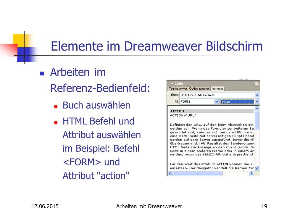 12.06.2015Arbeiten mit Dreamweaver19 Elemente im Dreamweaver Bildschirm Arbeiten im Referenz-Bedienfeld: Buch auswählen HTML Befehl und Attribut auswä