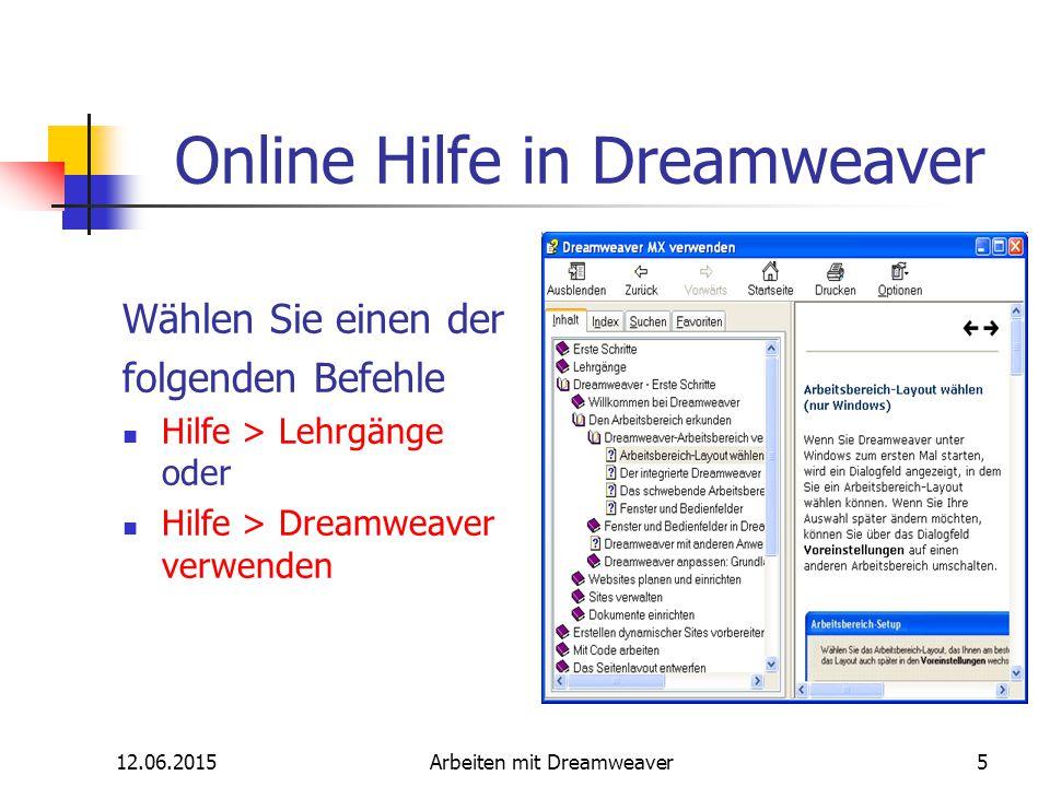 12.06.2015Arbeiten mit Dreamweaver5 Online Hilfe in Dreamweaver Wählen Sie einen der folgenden Befehle Hilfe > Lehrgänge oder Hilfe > Dreamweaver verw