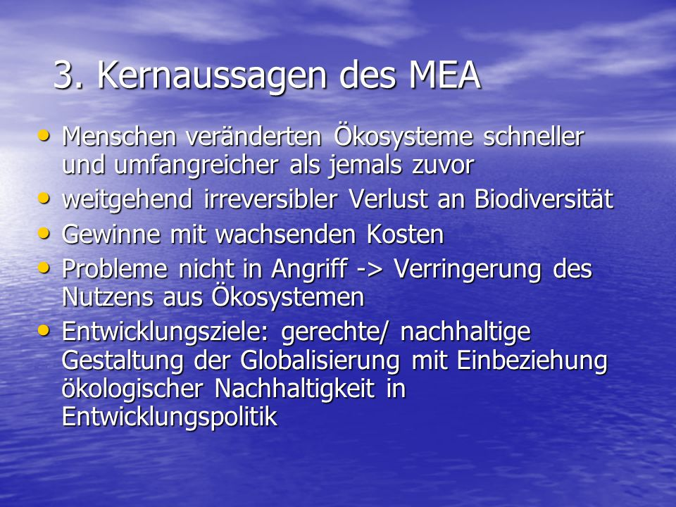 3. Kernaussagen des MEA 3. Kernaussagen des MEA Menschen veränderten Ökosysteme schneller und umfangreicher als jemals zuvor Menschen veränderten Ökos