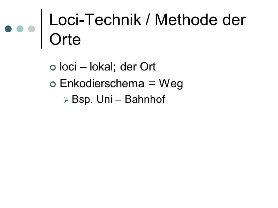 Loci-Technik / Methode der Orte loci – lokal; der Ort Enkodierschema = Weg  Bsp. Uni – Bahnhof