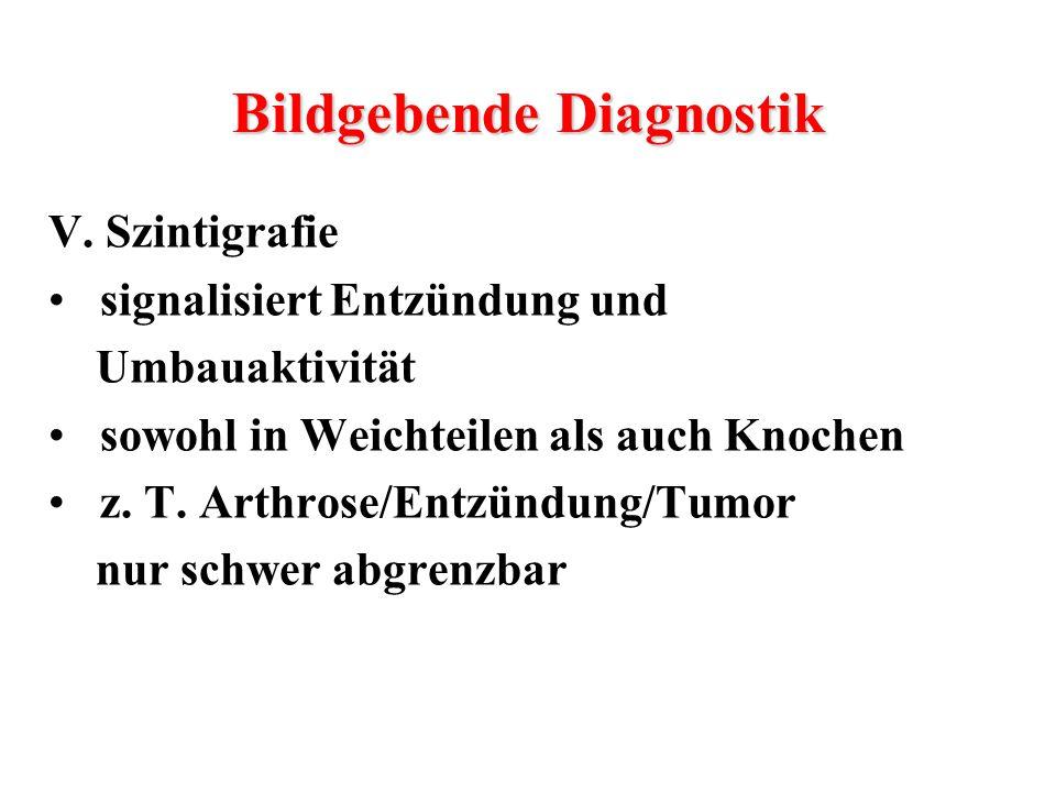 V. Szintigrafie signalisiert Entzündung und Umbauaktivität sowohl in Weichteilen als auch Knochen z. T. Arthrose/Entzündung/Tumor nur schwer abgrenzba