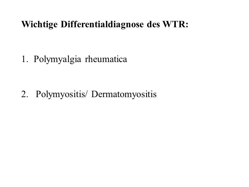 Wichtige Differentialdiagnose des WTR: 1.Polymyalgia rheumatica 2. Polymyositis/ Dermatomyositis