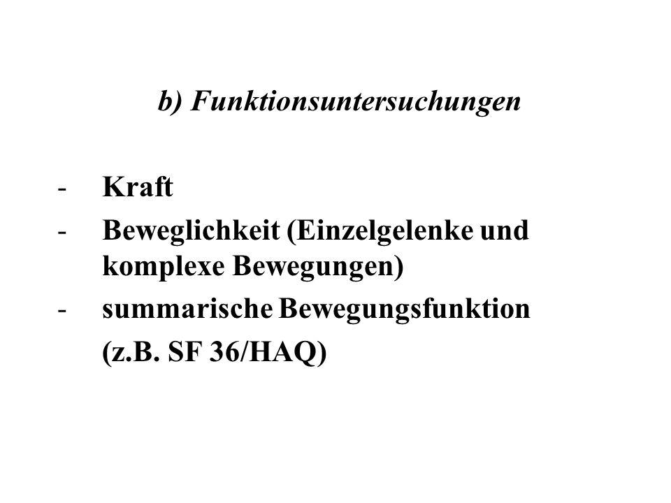 b) Funktionsuntersuchungen -Kraft -Beweglichkeit (Einzelgelenke und komplexe Bewegungen) -summarische Bewegungsfunktion (z.B. SF 36/HAQ)