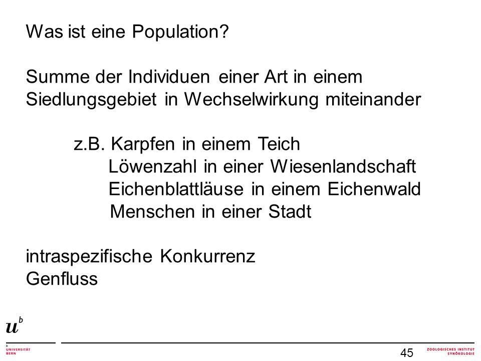 """45 Populationen haben neue Eigenschaften: Populationsgrösse (Gesamtzahl im Siedlungsgebiet / Areal) Populationsdichte = Abundanz räumliche Verteilung Altersstruktur mehr als """"Summe der Individuen emergente Eigenschaften"""