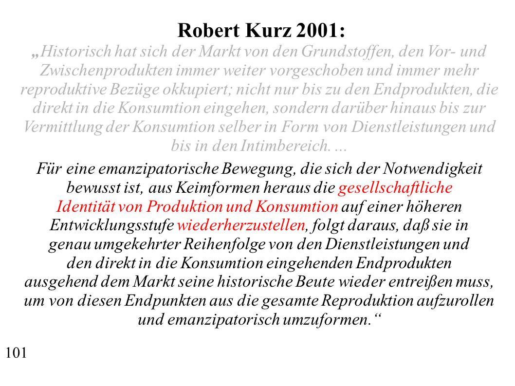 """Robert Kurz 2001: """"Historisch hat sich der Markt von den Grundstoffen, den Vor- und Zwischenprodukten immer weiter vorgeschoben und immer mehr reproduktive Bezüge okkupiert; nicht nur bis zu den Endprodukten, die direkt in die Konsumtion eingehen, sondern darüber hinaus bis zur Vermittlung der Konsumtion selber in Form von Dienstleistungen und bis in den Intimbereich...."""
