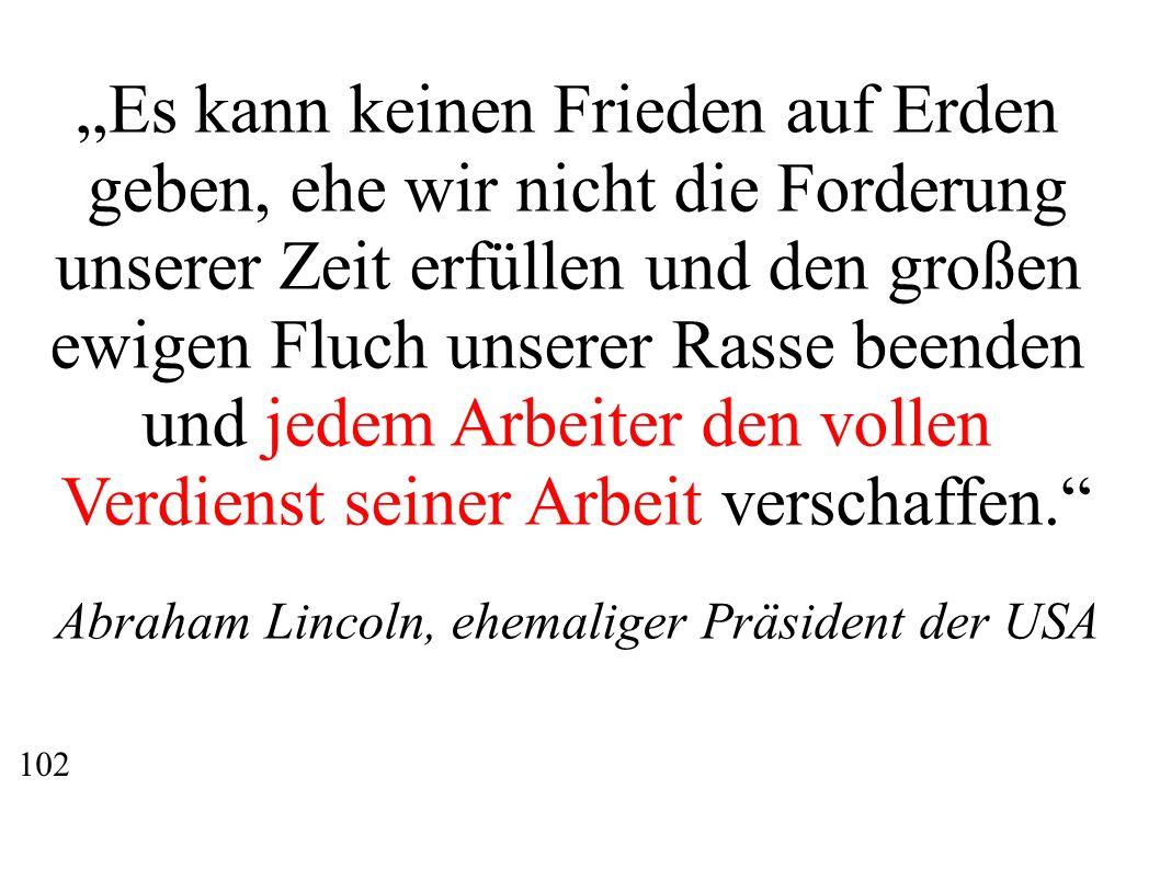 """""""Es kann keinen Frieden auf Erden geben, ehe wir nicht die Forderung unserer Zeit erfüllen und den großen ewigen Fluch unserer Rasse beenden und jedem Arbeiter den vollen Verdienst seiner Arbeit verschaffen. Abraham Lincoln, ehemaliger Präsident der USA 102"""