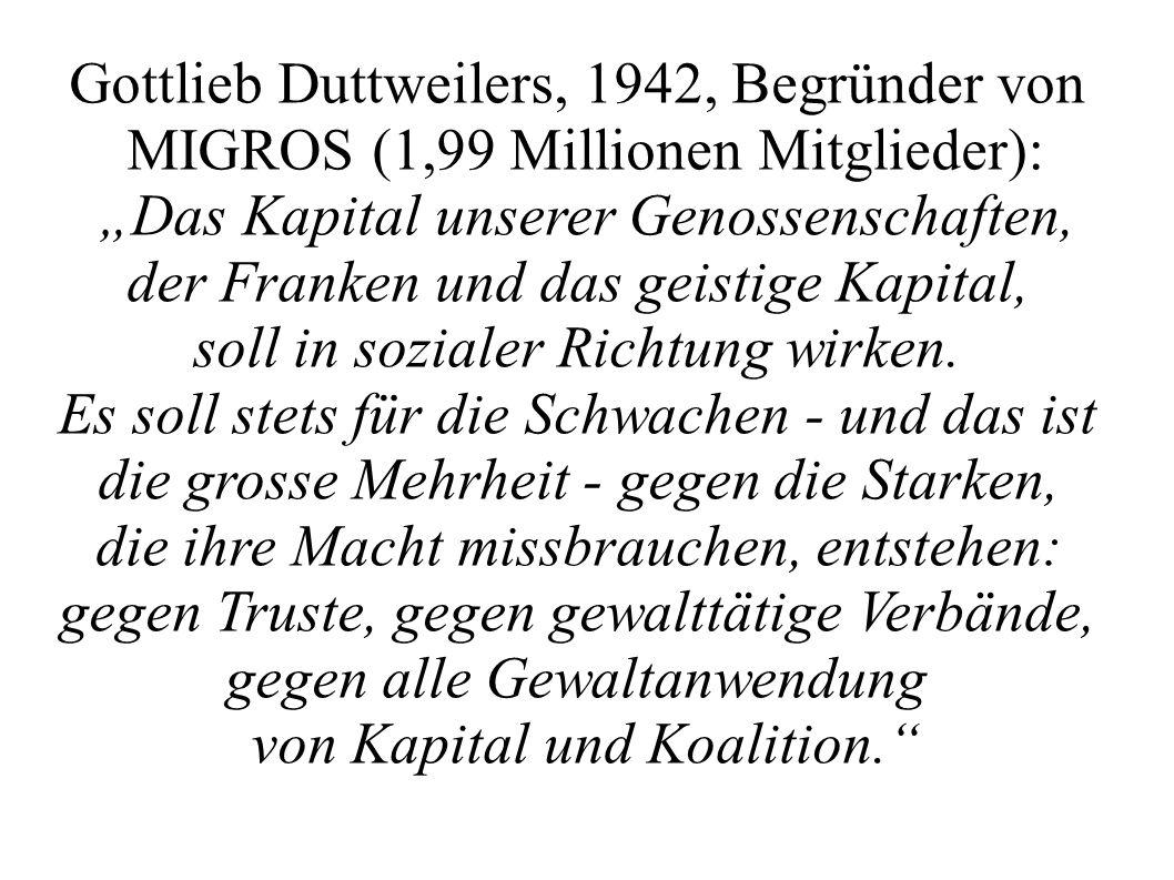"""Gottlieb Duttweilers, 1942, Begründer von MIGROS (1,99 Millionen Mitglieder): """"Das Kapital unserer Genossenschaften, der Franken und das geistige Kapital, soll in sozialer Richtung wirken."""