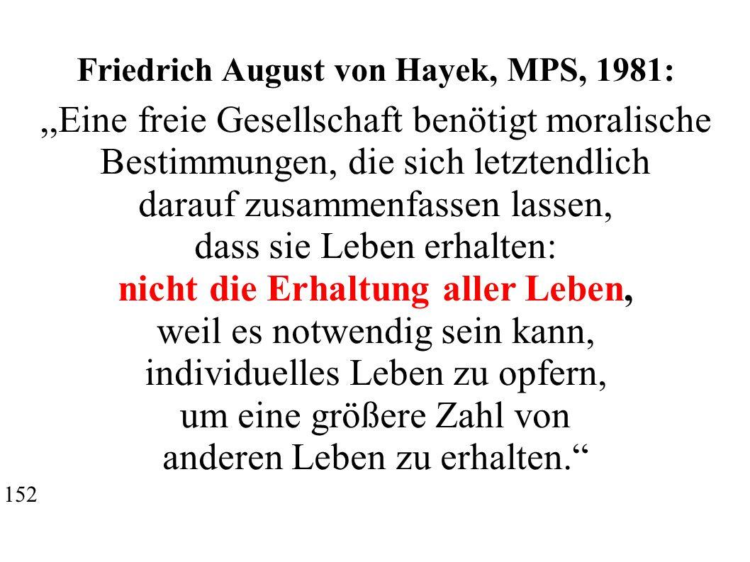 Friedrich August von Hayek, MPS, 1981:,,Eine freie Gesellschaft benötigt moralische Bestimmungen, die sich letztendlich darauf zusammenfassen lassen, dass sie Leben erhalten: nicht die Erhaltung aller Leben, weil es notwendig sein kann, individuelles Leben zu opfern, um eine größere Zahl von anderen Leben zu erhalten. 152
