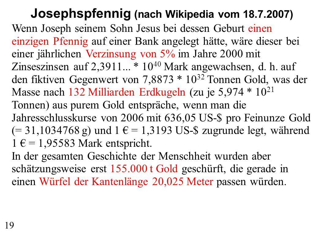 Josephspfennig (nach Wikipedia vom 18.7.2007) Wenn Joseph seinem Sohn Jesus bei dessen Geburt einen einzigen Pfennig auf einer Bank angelegt hätte, wäre dieser bei einer jährlichen Verzinsung von 5% im Jahre 2000 mit Zinseszinsen auf 2,3911...