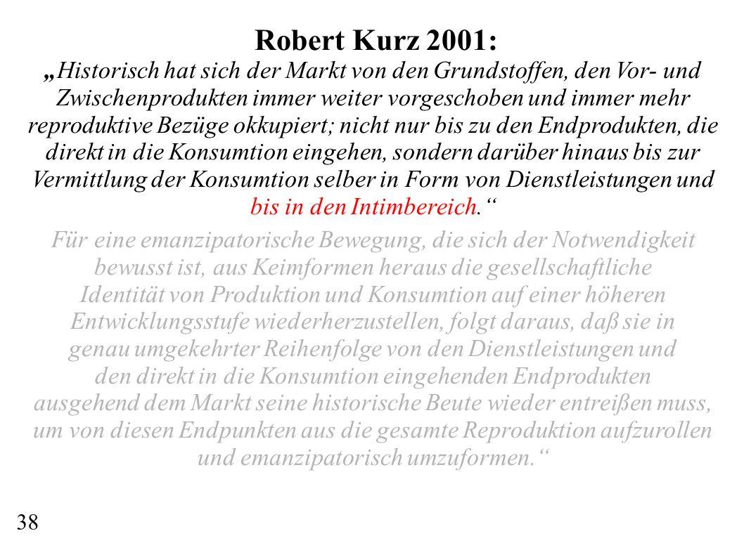 """Robert Kurz 2001: """"Historisch hat sich der Markt von den Grundstoffen, den Vor- und Zwischenprodukten immer weiter vorgeschoben und immer mehr reproduktive Bezüge okkupiert; nicht nur bis zu den Endprodukten, die direkt in die Konsumtion eingehen, sondern darüber hinaus bis zur Vermittlung der Konsumtion selber in Form von Dienstleistungen und bis in den Intimbereich. Für eine emanzipatorische Bewegung, die sich der Notwendigkeit bewusst ist, aus Keimformen heraus die gesellschaftliche Identität von Produktion und Konsumtion auf einer höheren Entwicklungsstufe wiederherzustellen, folgt daraus, daß sie in genau umgekehrter Reihenfolge von den Dienstleistungen und den direkt in die Konsumtion eingehenden Endprodukten ausgehend dem Markt seine historische Beute wieder entreißen muss, um von diesen Endpunkten aus die gesamte Reproduktion aufzurollen und emanzipatorisch umzuformen. 38"""