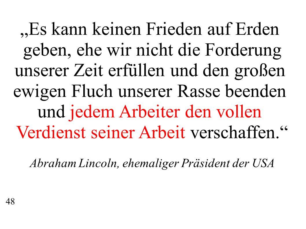"""""""Es kann keinen Frieden auf Erden geben, ehe wir nicht die Forderung unserer Zeit erfüllen und den großen ewigen Fluch unserer Rasse beenden und jedem Arbeiter den vollen Verdienst seiner Arbeit verschaffen. Abraham Lincoln, ehemaliger Präsident der USA 48"""