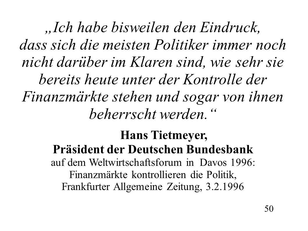 """""""Ich habe bisweilen den Eindruck, dass sich die meisten Politiker immer noch nicht darüber im Klaren sind, wie sehr sie bereits heute unter der Kontrolle der Finanzmärkte stehen und sogar von ihnen beherrscht werden. Hans Tietmeyer, Präsident der Deutschen Bundesbank auf dem Weltwirtschaftsforum in Davos 1996: Finanzmärkte kontrollieren die Politik, Frankfurter Allgemeine Zeitung, 3.2.1996 50"""