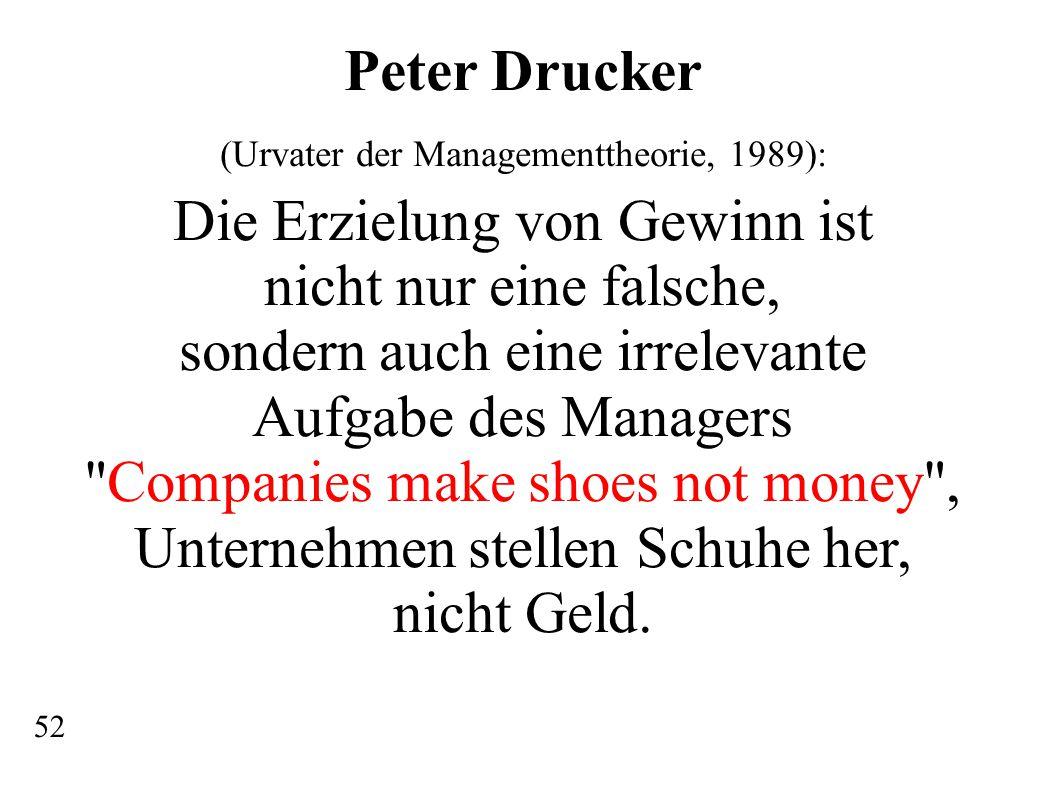 Peter Drucker (Urvater der Managementtheorie, 1989): Die Erzielung von Gewinn ist nicht nur eine falsche, sondern auch eine irrelevante Aufgabe des Managers Companies make shoes not money , Unternehmen stellen Schuhe her, nicht Geld.