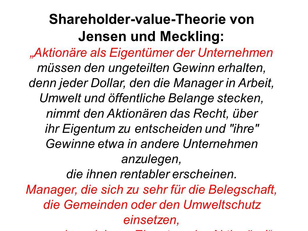 """Shareholder-value-Theorie von Jensen und Meckling: """"Aktionäre als Eigentümer der Unternehmen müssen den ungeteilten Gewinn erhalten, denn jeder Dollar, den die Manager in Arbeit, Umwelt und öffentliche Belange stecken, nimmt den Aktionären das Recht, über ihr Eigentum zu entscheiden und ihre Gewinne etwa in andere Unternehmen anzulegen, die ihnen rentabler erscheinen."""