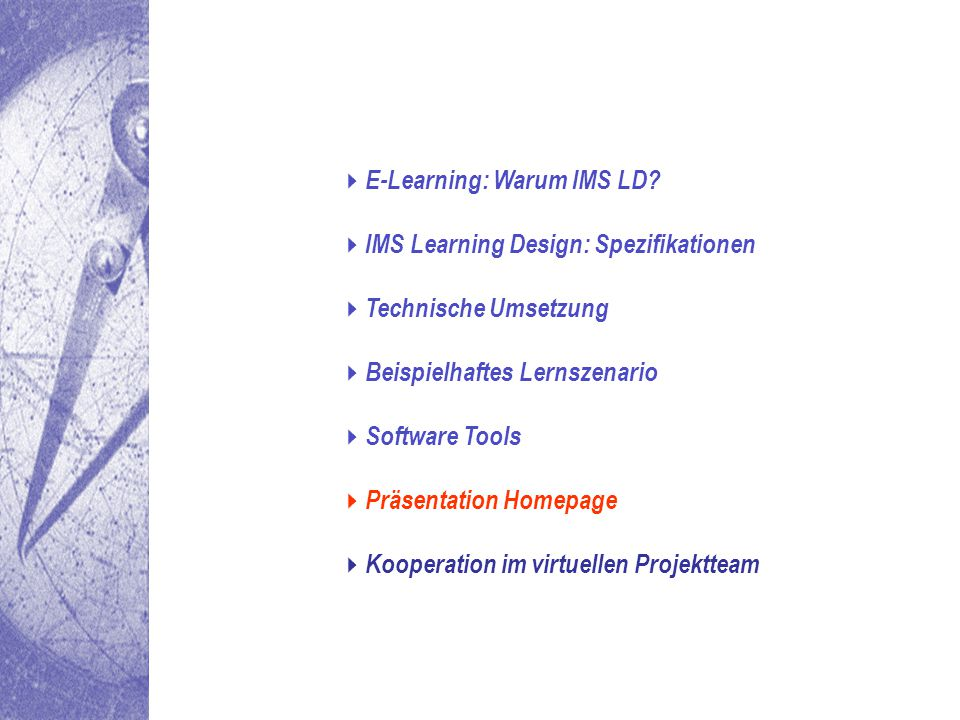  E-Learning: Warum IMS LD?  IMS Learning Design: Spezifikationen  Technische Umsetzung  Beispielhaftes Lernszenario  Software Tools  Präsentatio