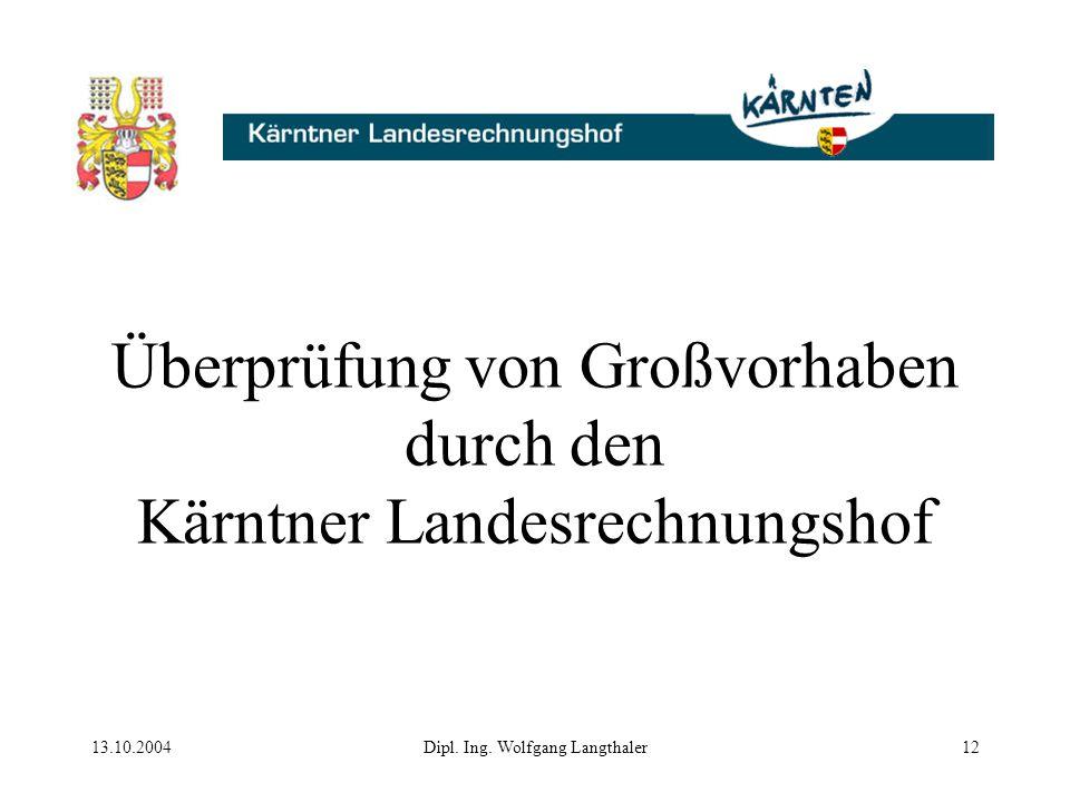 13.10.2004Dipl. Ing. Wolfgang Langthaler12 Überprüfung von Großvorhaben durch den Kärntner Landesrechnungshof