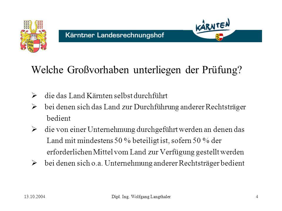 13.10.2004Dipl. Ing. Wolfgang Langthaler4 Welche Großvorhaben unterliegen der Prüfung?  die das Land Kärnten selbst durchführt  bei denen sich das L