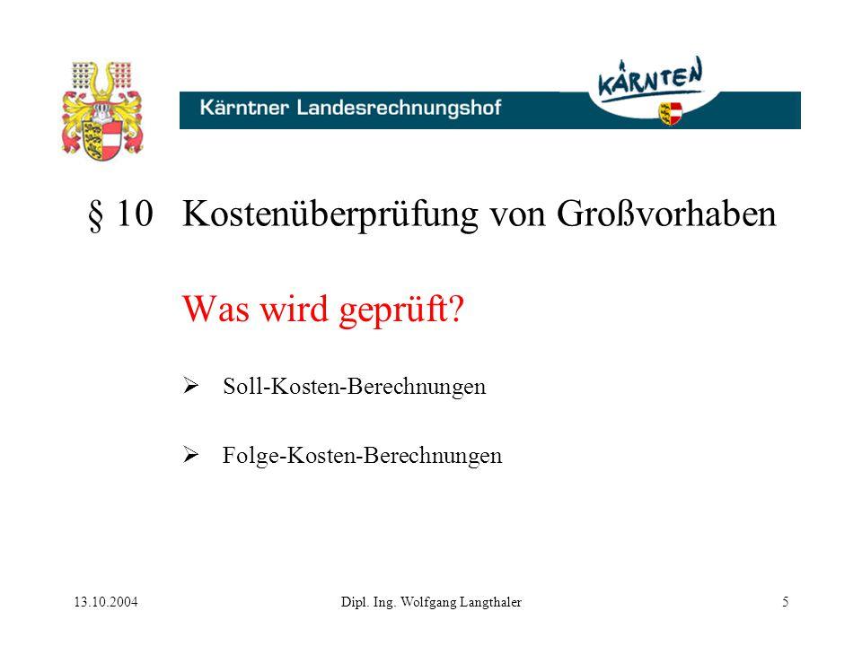 13.10.2004Dipl. Ing. Wolfgang Langthaler5 § 10 Kostenüberprüfung von Großvorhaben Was wird geprüft?  Soll-Kosten-Berechnungen  Folge-Kosten-Berechnu