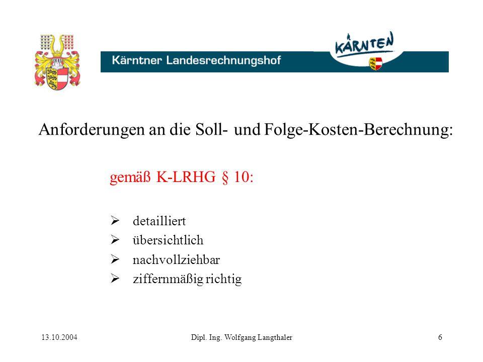 13.10.2004Dipl. Ing. Wolfgang Langthaler6 Anforderungen an die Soll- und Folge-Kosten-Berechnung: gemäß K-LRHG § 10:  detailliert  übersichtlich  n
